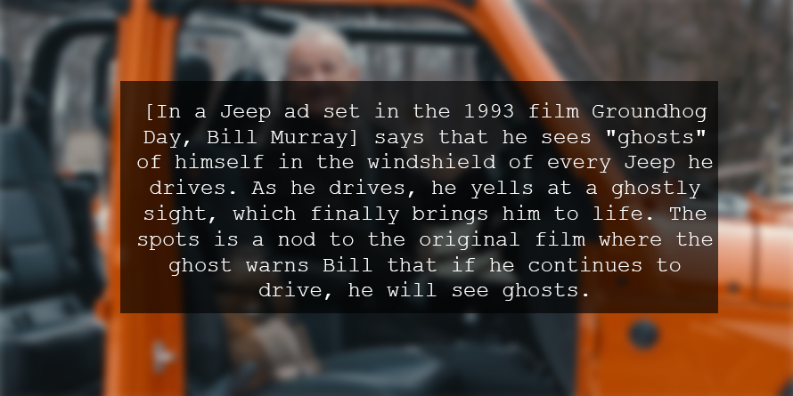 "[In a Jeep ad set in the 1993 film Groundhog Day, Bill Murray] says that he sees ""ghosts"" of himself in the windshield of every Jeep he drives. As he drives, he yells at a ghostly sight, which finally brings him to life. The spots is a nod to the original film where the ghost warns Bill that if he continues to drive, he will see ghosts."