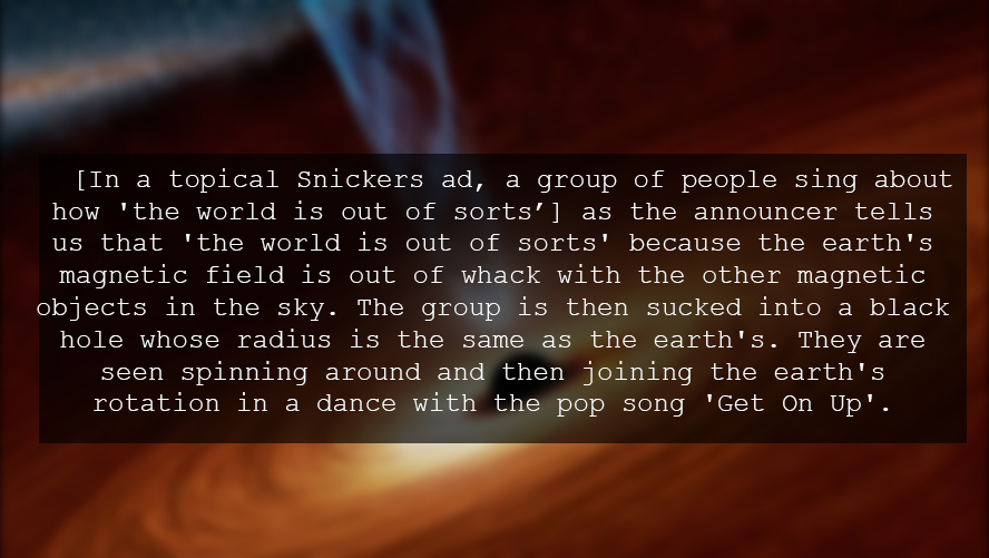 [In a topical Snickers ad, a group of people sing about how 'the world is out of sorts'] as the announcer tells us that 'the world is out of sorts' because the earth's magnetic field is out of whack with the other magnetic objects in the sky. The group is then sucked into a black hole whose radius is the same as the earth's. They are seen spinning around and then joining the earth's rotation in a dance with the pop song 'Get On Up'.