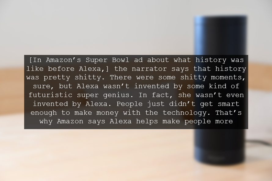 [In Amazon's Super Bowl ad about what history was like before Alexa,] the narrator says that history was pretty shitty. There were some shitty moments, sure, but Alexa wasn't invented by some kind of futuristic super genius. In fact, she wasn't even invented by Alexa. People just didn't get smart enough to make money with the technology. That's why Amazon says Alexa helps make people more fulfilled in their lives.
