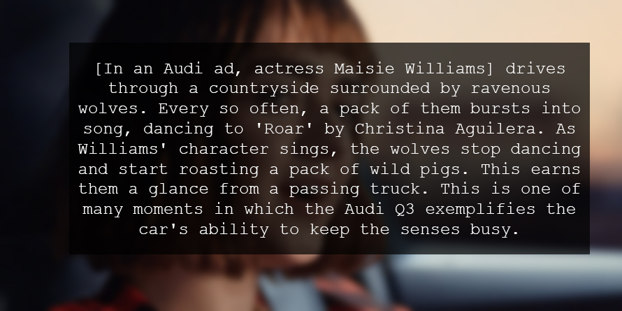 [In an Audi ad, actress Maisie Williams] drives through a countryside surrounded by ravenous wolves. Every so often, a pack of them bursts into song, dancing to 'Roar' by Christina Aguilera. As Williams' character sings, the wolves stop dancing and start roasting a pack of wild pigs. This earns them a glance from a passing truck. This is one of many moments in which the Audi Q3 exemplifies the car's ability to keep the senses busy.