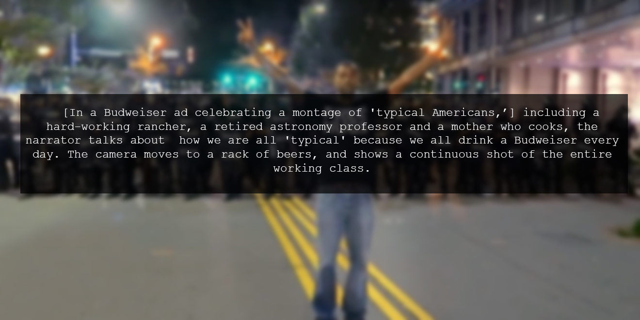 [In a Budweiser ad celebrating a montage of 'typical Americans,'] including a hard-working rancher, a retired astronomy professor and a mother who cooks, the narrator talks about  how we are all 'typical' because we all drink a Budweiser every day. The camera moves to a rack of beers, and shows a continuous shot of the entire working class.