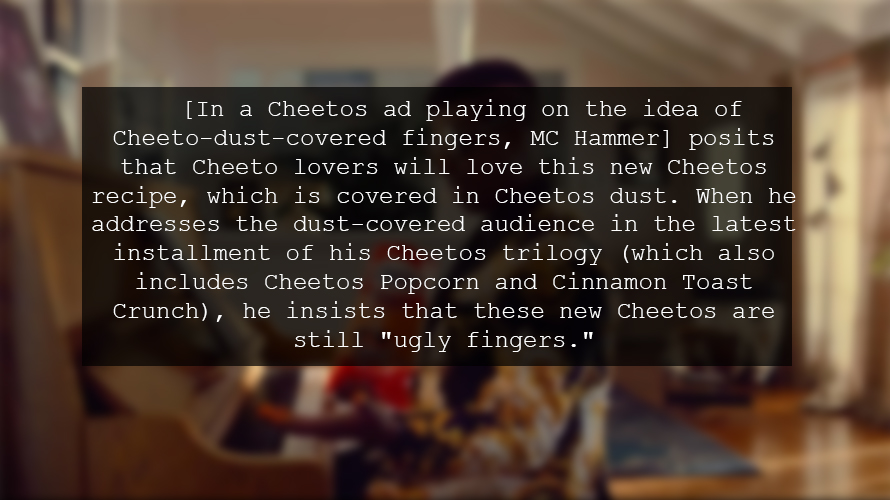 "[In a Cheetos ad playing on the idea of Cheeto-dust-covered fingers, MC Hammer] posits that Cheeto lovers will love this new Cheetos recipe, which is covered in Cheetos dust. When he addresses the dust-covered audience in the latest installment of his Cheetos trilogy (which also includes Cheetos Popcorn and Cinnamon Toast Crunch), he insists that these new Cheetos are still ""ugly fingers."""